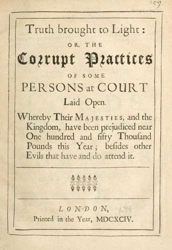 Truth brought to light, or, The corrupt practices of some persons at court laid open ….