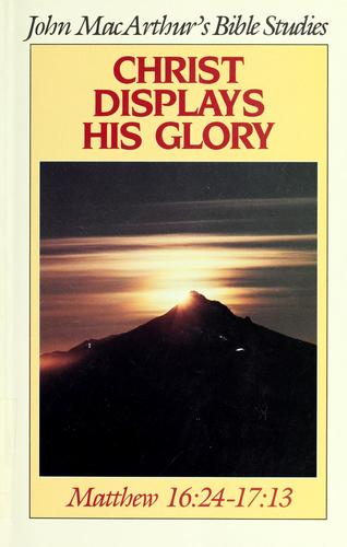 Christ displays his glory by John MacArthur
