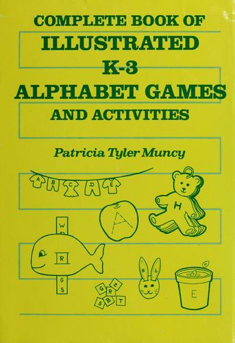 Complete book of illustrated K-3 alphabet games and activities by Patricia Tyler Muncy