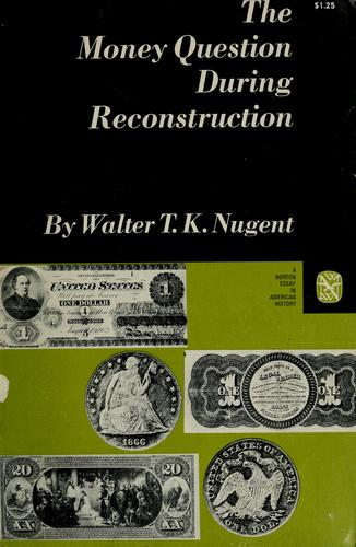 The money question during Reconstruction by Walter T. K. Nugent