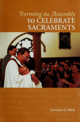 Forming the assembly to celebrate sacraments by Lawrence E. Mick