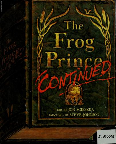 The frog prince, continued / story by Jon Scieszka ; paintings by Steve Johnson by Jon Scieszka