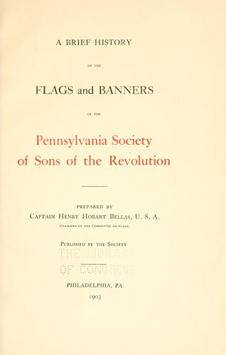 A brief history of the flags and banners of the Pennsylvania Society of Sons of the Revolution by Sons of the Revolution. Pennsylvania Society.