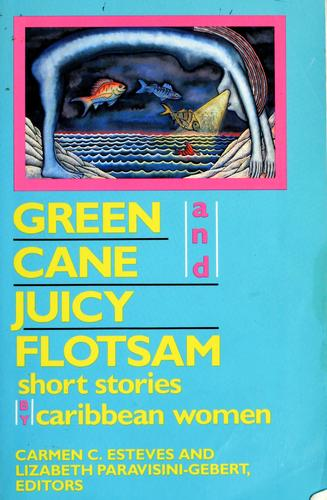 Green cane and juicy flotsam by Carmen C. Esteves, Lizabeth Paravisini-Gebert