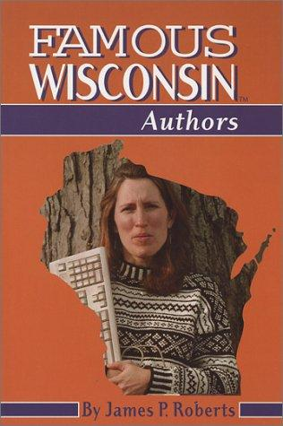 Famous Wisconsin Authors (Famous Wisconsin) by James P. Roberts