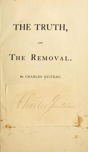 The truth, and the removal. by Guiteau, Charles Julius